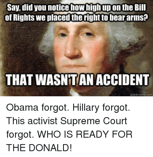 The Donald: Say, did you notice how high upon the Bill  of Rights We placed the rightto bear arms  THAT WASNTAN ACCIDENT  quickmeme com Obama forgot. Hillary forgot. This activist Supreme Court forgot.   WHO IS READY FOR THE DONALD!