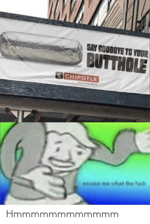 creator: SAY GOODBYE TO YOUR  BUTTHOLE  CHIPOTLE  MEXICAN GRILL  dam the.creator  excuse me what the fuck Hmmmmmmmmmmmm