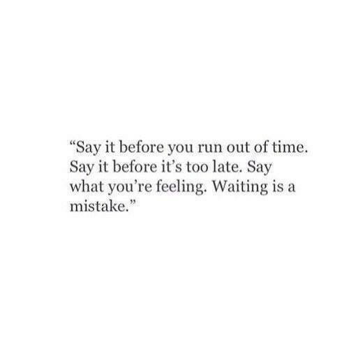"Run, Say It, and Time: ""Say it before you run out of time.  Say it before it's too late. Say  what you're feeling. Waiting is a  mistake."