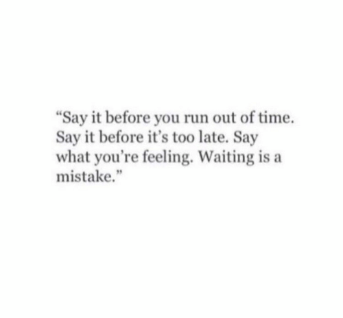 "Run, Say It, and Time: ""Say it before you run out of time.  Say it before it's too late. Say  what you're feeling. Waiting is a  mistake."""
