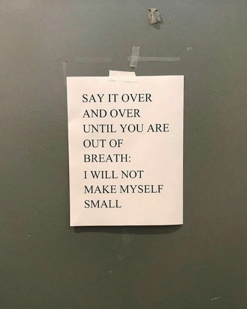 Say It, Will, and Make: SAY IT OVER  AND OVER  UNTIL YOU ARE  OUT OF  BREATH:  I WILL NOT  MAKE MYSELF  SMALL