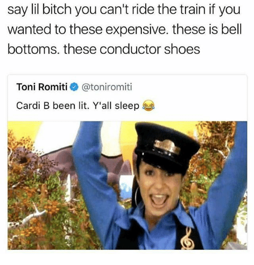 tonys: say lil bitch you can't ride the train if you  wanted to these expensive. these is bell  bottoms, these conductor shoes  Toni Romiti@toniromiti  Cardi B been lit. Y'all sleep