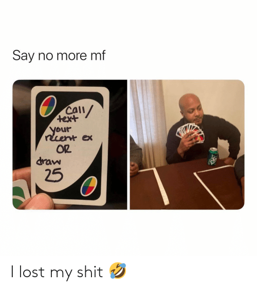 Text: Say no more mf  CAll/  text  your  rcent ex  OR  draw  25 I lost my shit 🤣