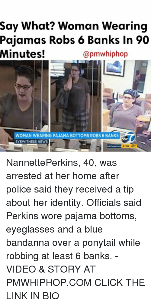 pajama: Say What? Woman Wearing  Pajamas Robs 6 Banks in 90  Minutes!  apmwhiphop  WOMAN  WEARING PAJAMA BOTTOMS ROBS 6 BANKS  abc  EYEWITNESS NEWS  4:26 69 NannettePerkins, 40, was arrested at her home after police said they received a tip about her identity. Officials said Perkins wore pajama bottoms, eyeglasses and a blue bandanna over a ponytail while robbing at least 6 banks. - VIDEO & STORY AT PMWHIPHOP.COM CLICK THE LINK IN BIO
