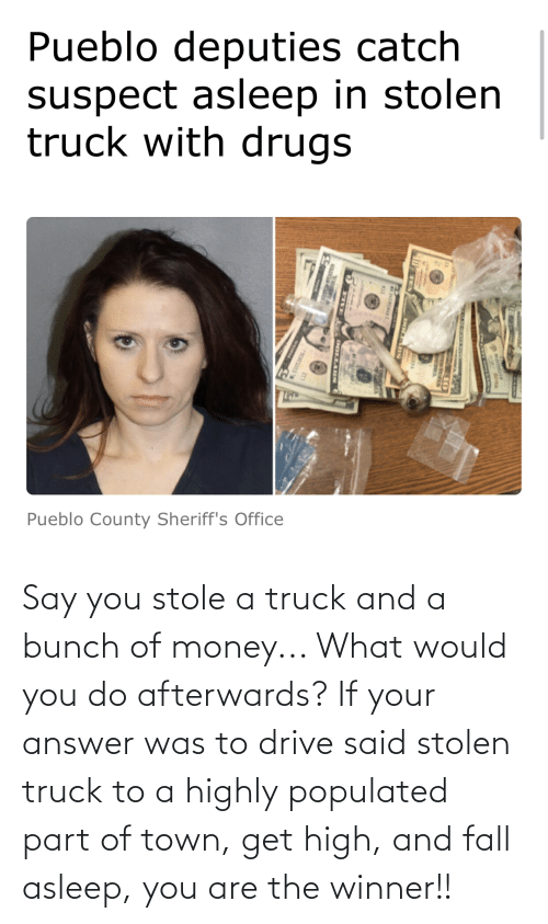 Populated: Say you stole a truck and a bunch of money... What would you do afterwards? If your answer was to drive said stolen truck to a highly populated part of town, get high, and fall asleep, you are the winner!!