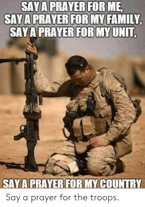 Family, Memes, and Prayer: SAYA PRAYER FOR ME,  SAYA PRAYER FOR MY FAMILY  SAYA PRAYER FOR MY UNIT  SAY A PRAYER FOR MY COUNTRY Say a prayer for the troops.