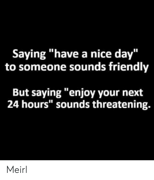 """MeIRL, Nice, and Next: Saying """"have a nice day""""  to someone sounds friendly  But saying """"enjoy your next  24 hours"""" sounds threatening. Meirl"""