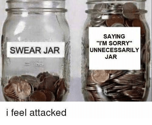 "Jarreds: SAYING  'M SORRY""  UNNECESSARILY  SWEAR JARUN  JAR  i feel attacked"
