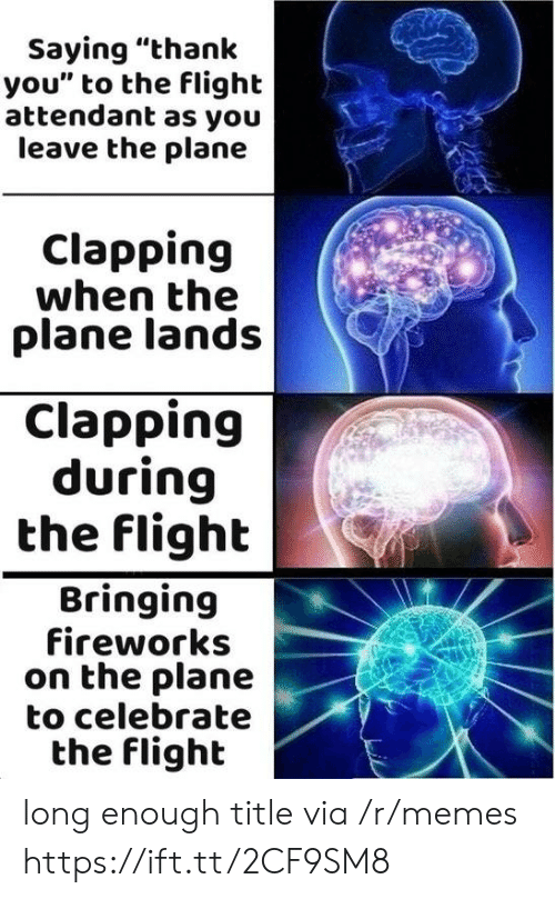 """Memes, Thank You, and Fireworks: Saying """"thank  you"""" to the flight  attendant as you  leave the plane  Clapping  when the  plane lands  Clapping  during  the flight  Bringing  fireworks  on the plane  to celebrate  the flighlt long enough title via /r/memes https://ift.tt/2CF9SM8"""