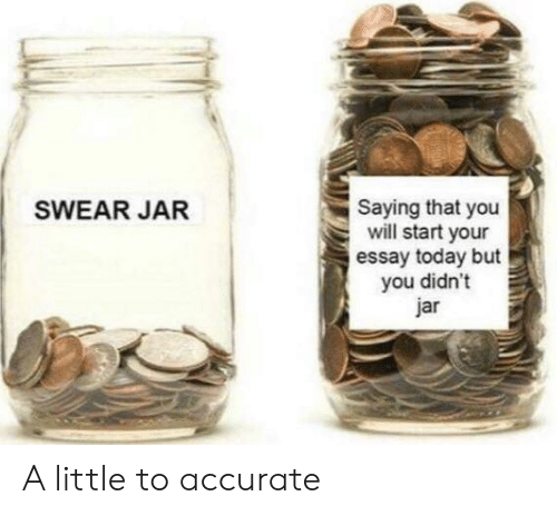 But You Didnt: Saying that you  will start your  essay today but  you didn't  jar  SWEAR JAR A little to accurate