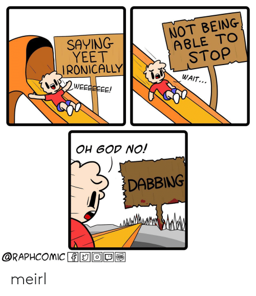 MeIRL, Stop, and Dabbing: SAYING  YEET  IRONICALLY  NOT BEING  A8LE TOo  STOP  WAIT...  OH 6OD NO!  DABBING  @RAPHCOMIC ADIO1回囤 meirl