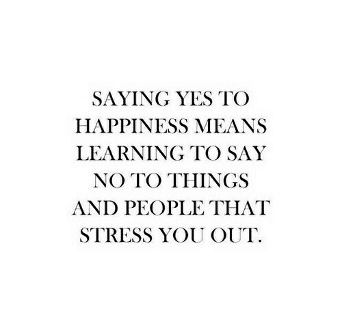 Happiness, Yes, and Stress: SAYING YES TOO  HAPPINESS MEANS  LEARNING TO SAY  NO TO THINGS  AND PEOPLE THAT  STRESS YOU OUT.