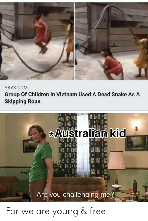 rope: SAYS.COM  Group Of Children In Vietnam Used A Dead Snake As A  Skipping Rope  Australian kid  _BULULR N  123  Are you challenging me? For we are young & free