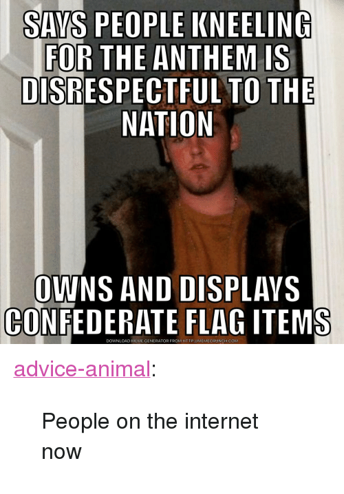 "meme generator: SAYS PEOPLE KNEELING  FOR THE ANTHEM IS  DISRESPECTFUL TO THE  NATION  OWNS AND DISPLAVS  CONFEDERATE FLAG ITEMS  DOWNLOAD MEME GENERATOR FROM HTTP://MEMECRUNCH.COM <p><a href=""http://advice-animal.tumblr.com/post/165881384065/people-on-the-internet-now"" class=""tumblr_blog"">advice-animal</a>:</p>  <blockquote><p>People on the internet now</p></blockquote>"