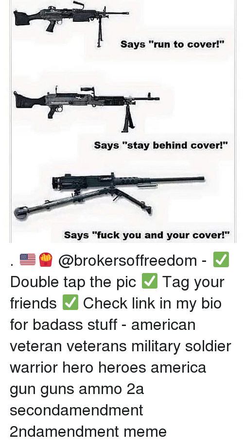 """America, Friends, and Fuck You: Says """"run to cover!""""  Says """"stay behind cover!""""  Says """"fuck you and your cover!"""" . 🇺🇸🍟 @brokersoffreedom - ✅ Double tap the pic ✅ Tag your friends ✅ Check link in my bio for badass stuff - american veteran veterans military soldier warrior hero heroes america gun guns ammo 2a secondamendment 2ndamendment meme"""