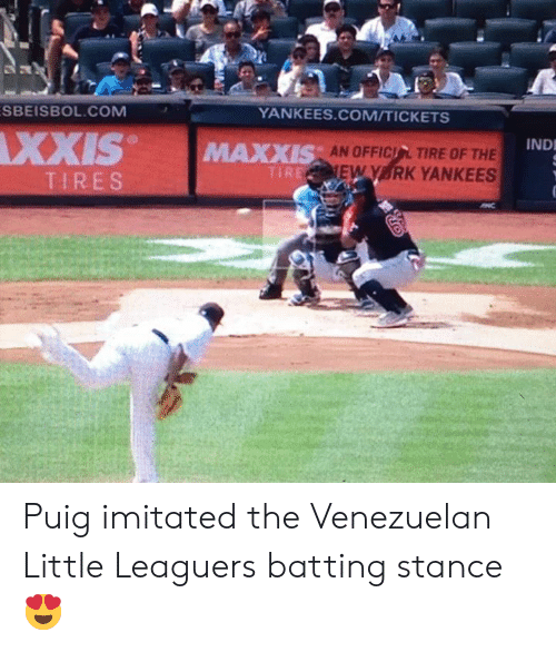 tires: SBEISBOL.COM  YANKEES.COM/TICKETS  XXIS  IND  AN OFFICIL TIRE OF THE  EW Y RK YANKEES  MAXXIS  TIRE  TIRES Puig imitated the Venezuelan Little Leaguers batting stance 😍