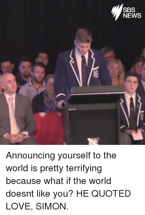 Because What: SBS  NEWS Announcing yourself to the world is pretty terrifying because what if the world doesnt like you? HE QUOTED LOVE, SIMON.