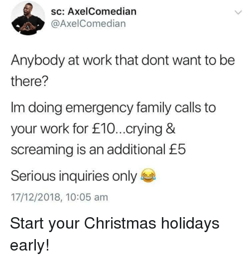 Christmas, Crying, and Family: sc: AxelComedian  @AxelComedian  Anybody at work that dont want to be  there?  Im doing emergency family calls to  your work for £10...crying &  screaming is an additional £5  Serious inquiries only  17/12/2018, 10:05 am Start your Christmas holidays early!