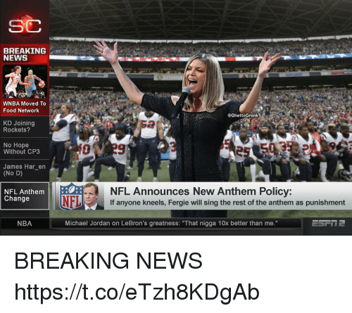 "Food, Food Network, and Football: SC  BREAKING  NEWS  WNBA Moved To  Food Network  @GhettoGronk  KD Joining  Rockets?  2  No Hope  Without CP3  James Har_en  (No D)  NFL Announces New Anthem Policy:  If anyone kneels, Fergie will sing the rest of the anthem as punishment  NFL Anthem  Change  NBA  Michael Jordan on LeBron's greatness: ""That nigga 10x better than me."" BREAKING NEWS https://t.co/eTzh8KDgAb"