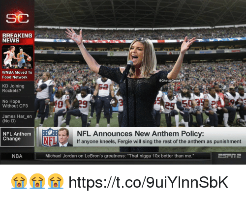 "Food Network: SC  BREAKING  NEWS  WNBA Moved To  Food Network  @GhettoGronk  KD Joining  Rockets?  2  No Hope  Without CP3  James Har_en  (No D)  NFL Announces New Anthem Policy:  If anyone kneels, Fergie will sing the rest of the anthem as punishment  NFL Anthem  Change  NFL  NBA  Michael Jordan on LeBron's greatness: ""That nigga 10x better than me."" 😭😭😭 https://t.co/9uiYlnnSbK"