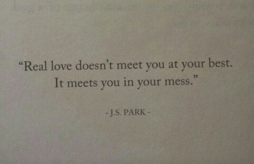 Love, Best, and Park: sc  Real love doesn't meet you at your best.  32  It meets you in your mess  -J.S. PARK
