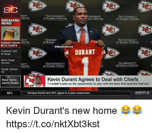 """Kevin Durant, News, and Nfl: SC  RSITY  OSPITAL  THE UNIVERSITY  OF KANSAS HOSPITAL  UNIVERSITY  NSAS HOSPITAL  THE UNIVERSITY  OF KANSAS HOSPITAL  BREAKING  NEWS  THE UNIV  OF KANSA  THE UNIVERSITY  OF KANSAS HOSPITAL  RSITY  DURANT SIGNS OSPITAL  WITH CHIEFS  @GhettoGronk  Osweiler still  at large  DURANT  More Kaep  stories  RSITY  OSPITAL  THE UNIVERSITY  OF KANSAS HOSPIT  THE UNIVERSITY  OF KANSAS HOSPITAL  AL  Brady looked  40  New home,  same snake  Kevin Durant Agrees to Deal with Chiefs  """"I couldn't pass on the opportunity to play with the team that beat the Patriots.""""  NFL  Vontaze Burfict and NFL agree to 3-year suspension. Kevin Durant's new home 😂😂 https://t.co/nktXbt3kst"""