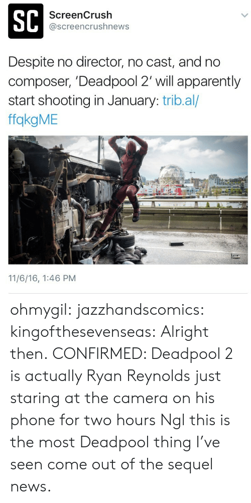 Apparently, News, and Phone: SC  ScreenCrush  @screencrushnews  Despite no director, no cast, and no  composer, 'Deadpool 2' will apparently  start shooting in January: trib.al/  ffakgME  11/6/16, 1:46 PM ohmygil: jazzhandscomics:  kingofthesevenseas:  Alright then.  CONFIRMED: Deadpool 2 is actually Ryan Reynolds just staring at the camera on his phone for two hours  Ngl this is the most Deadpool thing I've seen come out of the sequel news.
