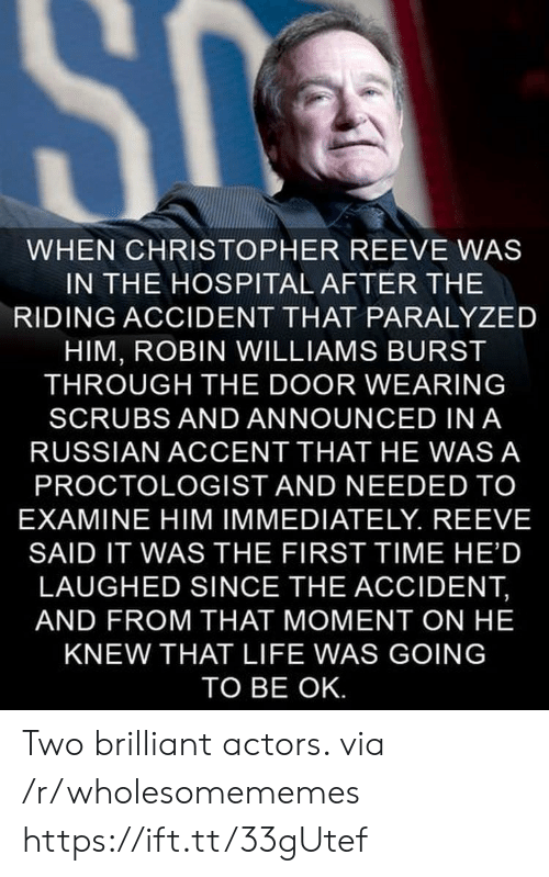 Scrubs: SC  WHEN CHRISTOPHER REEVE WAS  IN THE HOSPITAL AFTER THE  RIDING ACCIDENT THAT PARALYZED  HIM, ROBIN WILLIAMS BURST  THROUGH THE DOOR WEARING  SCRUBS AND ANNOUNCED IN A  RUSSIAN ACCENT THAT HE WAS A  PROCTOLOGIST AND NEEDED TO  EXAMINE HIM IMMEDIATELY. REEVE  SAID IT WAS THE FIRST TIME HE'D  LAUGHED SINCE THE ACCIDENT,  AND FROM THAT MOMENT ON HE  KNEW THAT LIFE WAS GOING  TO BE OK. Two brilliant actors. via /r/wholesomememes https://ift.tt/33gUtef