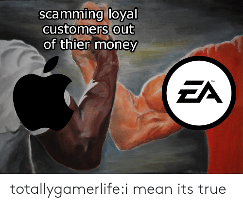 Money, True, and Tumblr: scamming loyal  customers out  of thier money  ZA  TM  Heanda totallygamerlife:i mean its true