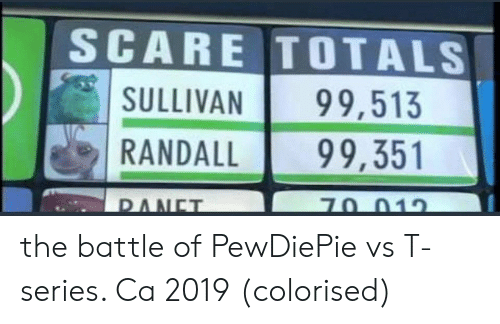 Scare, Series, and T Series: SCARE TOTALS  SULLIVAN 99,513  RANDALL99,351 the battle of PewDiePie vs T-series. Ca 2019 (colorised)