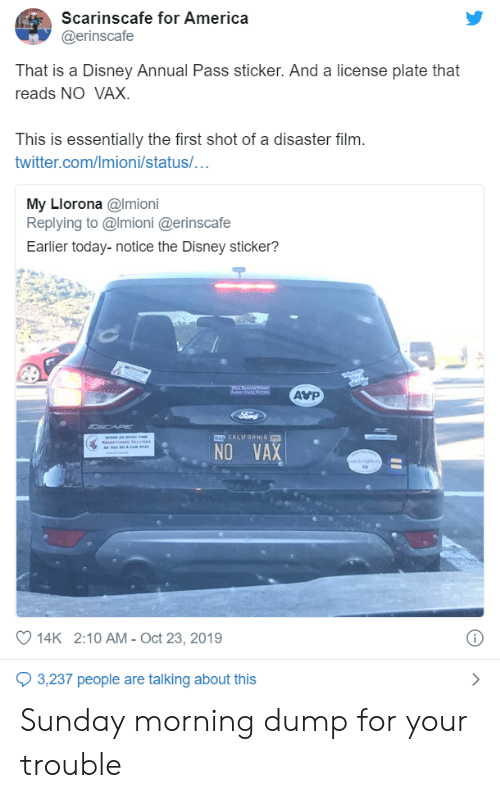Reads: Scarinscafe for America  @erinscafe  That is a Disney Annual Pass sticker. And a license plate that  reads NO VAX.  This is essentially the first shot of a disaster film.  twitter.com/Imioni/status/...  My Llorona @Imioni  Replying to @Imioni @erinscafe  Earlier today-notice the Disney sticker?  AVP  a Mar a  Ford  CAP  MAD CALIFORNIA  se amt  RsAn e Vace  A Tow Ro & CAR A  NO VAX  oet  14K 2:10 AM - Oct 23, 2019  3,237 people are talking about this Sunday morning dump for your trouble