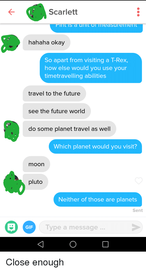 Future, Gif, and Moon: Scarlett  hahaha okay  So apart from visiting a T-Rex,  how else would you use your  timetravelling abilities  travel to the future  see the future world  do some planet travel as well  Which planet would you visit?  moon  pluto  Neither of those are planets  Sent  GIF  Type a message Close enough
