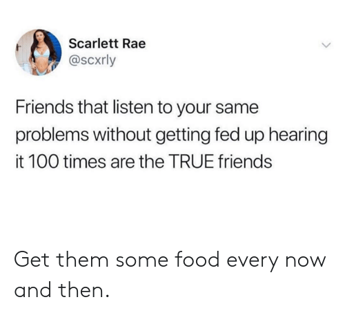 Dank, Food, and Friends: Scarlett Rae  @scxrly  Friends that listen to your same  problems without getting fed up hearing  it 100 times are the TRUE friends Get them some food every now and then.