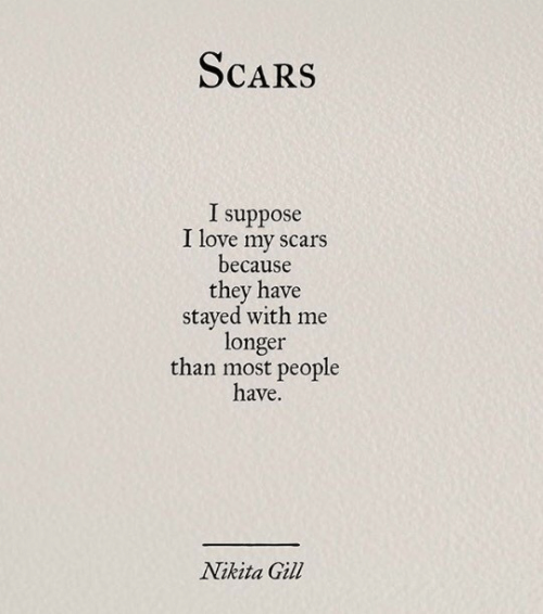Love, Nikita, and They: ScaRS  I suppose  I love my scars  because  they have  stayed with me  longer  than most people  have.  Nikita Gil
