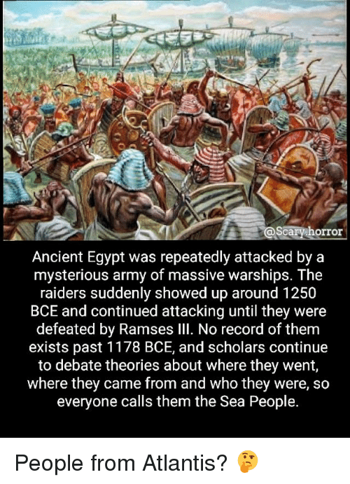 Egyption: scary horror  Ancient Egypt was repeatedly attacked by a  mysterious army of massive warships. The  raiders suddenly showed up around 1250  BCE and continued attacking until they were  defeated by Ramses Ill. No record of them  exists past 1178 BCE, and scholars continue  to debate theories about where they went,  where they came from and who they were, so  everyone calls them the Sea People. People from Atlantis? 🤔