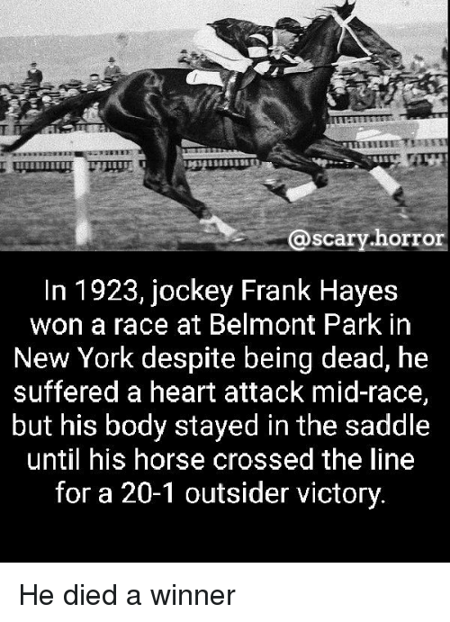 Dieded: @scary horror  @scary.horr  In 1923, jockey Frank Hayes  won a race at Belmont Park in  New York despite being dead, he  suffered a heart attack mid-race,  but his body stayed in the saddle  until his horse crossed the line  for a 20-1 outsider victory. He died a winner