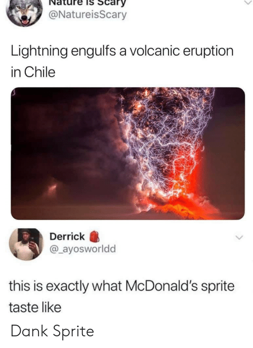Dank, McDonalds, and Lightning: Scary  @NatureisScary  Lightning engulfs a volcanic eruption  in Chile  Derrick  @ayosworldd  this is exactly what McDonald's sprite  taste like Dank Sprite