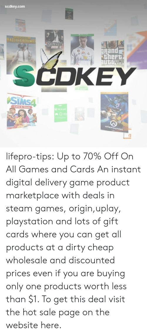 Cats, Dogs, and PlayStation: scdkey.com  BATTLEGROUNS  TBAL  gRand  theft  auto  FIFRS  EnidSte  SCDKEY  SIMS4  CATS&DOGS  ovERWATCH lifepro-tips: Up to 70% Off On All Games and Cards An instant digital delivery game product marketplace with deals in steam games, origin,uplay, playstation and lots of gift cards where you can get all products at a dirty cheap wholesale and discounted prices even if you are buying only one products worth less than $1. To get this deal visit the hot sale page on the website here.