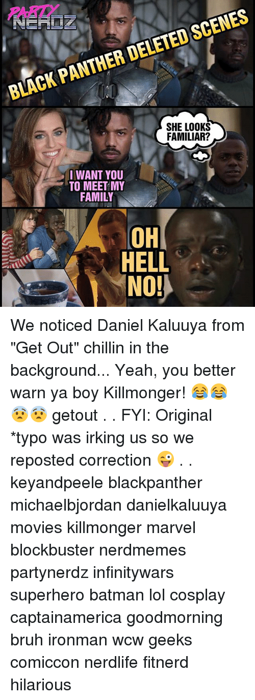 """oh hell no: SCENES  DELETED PANTHER BLACK SHE LOOKS  FAMILIAR?  I WANT YOU  TO MEET MY  FAMILY  OH  HELL  NO! We noticed Daniel Kaluuya from """"Get Out"""" chillin in the background... Yeah, you better warn ya boy Killmonger! 😂😂😨😨 getout . . FYI: Original *typo was irking us so we reposted correction 😜 . . keyandpeele blackpanther michaelbjordan danielkaluuya movies killmonger marvel blockbuster nerdmemes partynerdz infinitywars superhero batman lol cosplay captainamerica goodmorning bruh ironman wcw geeks comiccon nerdlife fitnerd hilarious"""