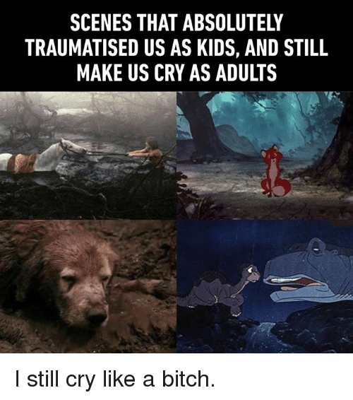 Bitch, Dank, and Kids: SCENES THAT ABSOLUTELY  TRAUMATISED US AS KIDS, AND STILL  MAKE US CRY AS ADULTS I still cry like a bitch.