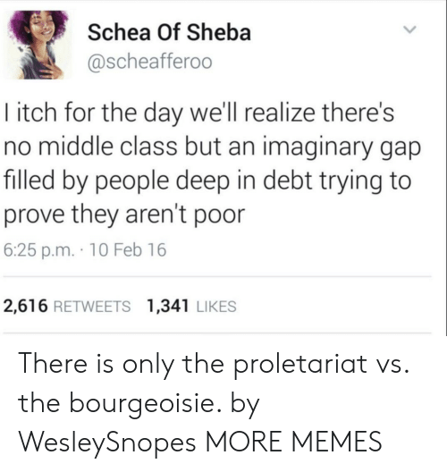 Dank, Memes, and Target: Schea Of Sheba  @scheafferoo  I itch for the day we'll realize there's  no middle class but an imaginary gap  filled by people deep in debt trying to  prove they aren't poor  6:25 p.m. 10 Feb 16  2,616 RETWEETS 1,341 LIKES There is only the proletariat vs. the bourgeoisie. by WesleySnopes MORE MEMES