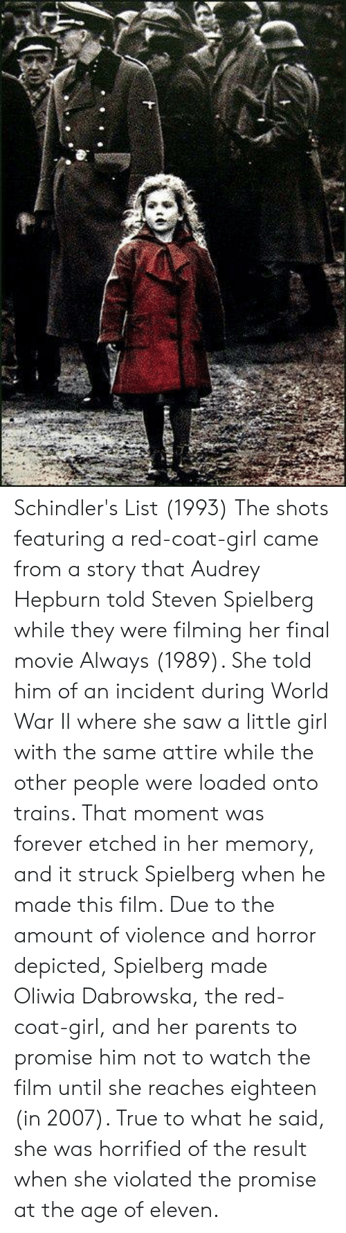 horrified: Schindler's List (1993)  The shots featuring a red-coat-girl came from a story that Audrey Hepburn told Steven Spielberg while they were filming her final movie Always (1989). She told him of an incident during World War II where she saw a little girl with the same attire while the other people were loaded onto trains. That moment was forever etched in her memory, and it struck Spielberg when he made this film. Due to the amount of violence and horror depicted, Spielberg made Oliwia Dabrowska, the red-coat-girl, and her parents to promise him not to watch the film until she reaches eighteen (in 2007). True to what he said, she was horrified of the result when she violated the promise at the age of eleven.