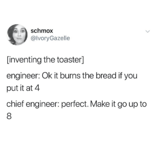 it burns: schmox  @lvoryGazelle  [inventing the toaster]  engineer: Ok it burns the bread if you  put it at 4  chief engineer: perfect. Make it go up to  8