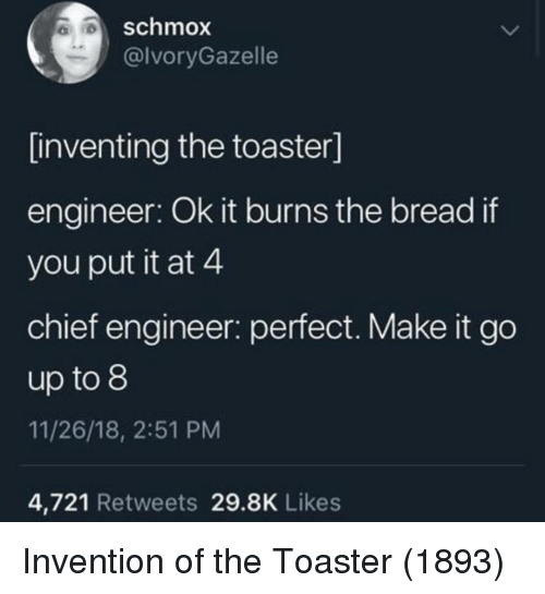 it burns: schmox  @lvoryGazelle  inventing the toaster]  engineer: Ok it burns the bread if  you put it at 4  chief engineer: perfect. Make it go  up to 8  11/26/18, 2:51 PM  4,721 Retweets 29.8K Likes Invention of the Toaster (1893)