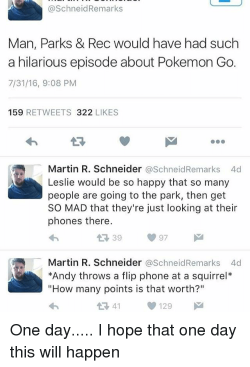 """Martin, Memes, and Phone: @SchneidRemarks  Man, Parks & Rec would have had such  a hilarious episode about Pokemon Go.  7/31/16, 9:08 PM  159 RETWEETS 322 LIKES  13  Martin R. Schneider @SchneidRemarks 4d  Leslie would be so happy that so many  people are going to the park, then get  SO MAD that they're just looking at their  phones there.  Martin R. Schneider @SchneidRemarks 4d  *Andy throws a flip phone at a squirrel*  """"How many points is that worth?""""  1341129 One day..... I hope that one day this will happen"""