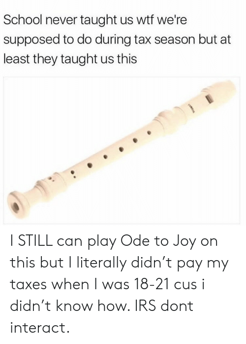ode: School never taught us wtf we're  supposed to do during tax season but at  least they taught us this I STILL can play Ode to Joy on this but I literally didn't pay my taxes when I was 18-21 cus i didn't know how. IRS dont interact.