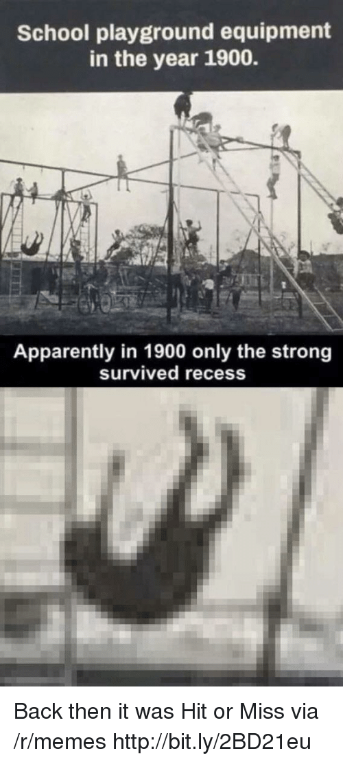Recess: School playground equipment  in the year 1900.  Apparently in 1900 only the strong  Survived recess Back then it was Hit or Miss via /r/memes http://bit.ly/2BD21eu