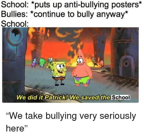 "School, Anti, and Bully: School: *puts up anti-bullying posters*  Bullies: *continue to bully anyway*  School:  2  We did it PatrickWe  saved the School ""We take bullying very seriously here"""