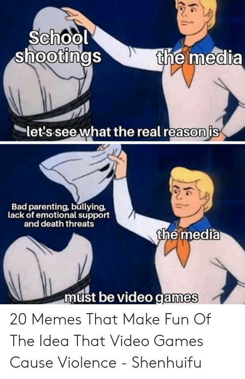 bullying: School  shootings  the media  let's see what the real reason is  Bad parenting, bullying,  lack of emotional support  and death threats  the media  must be video games  h 20 Memes That Make Fun Of The Idea That Video Games Cause Violence - Shenhuifu