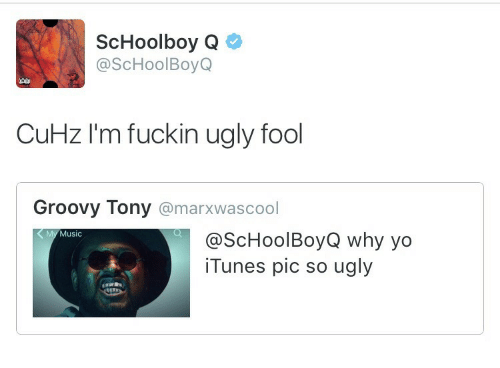 Music, ScHoolboy Q, and Ugly: ScHoolboy Q  @ScHoolBoyQ  CuHz I'm fuckin ugly fool  Groovy Tony @marxwascool  My Music  @ScHoolBoyQ why yo  iTunes pic so ugly